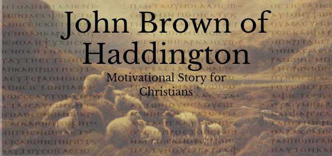 JOHN BROWN OF HADDINGTON: Motivational Story for Christians